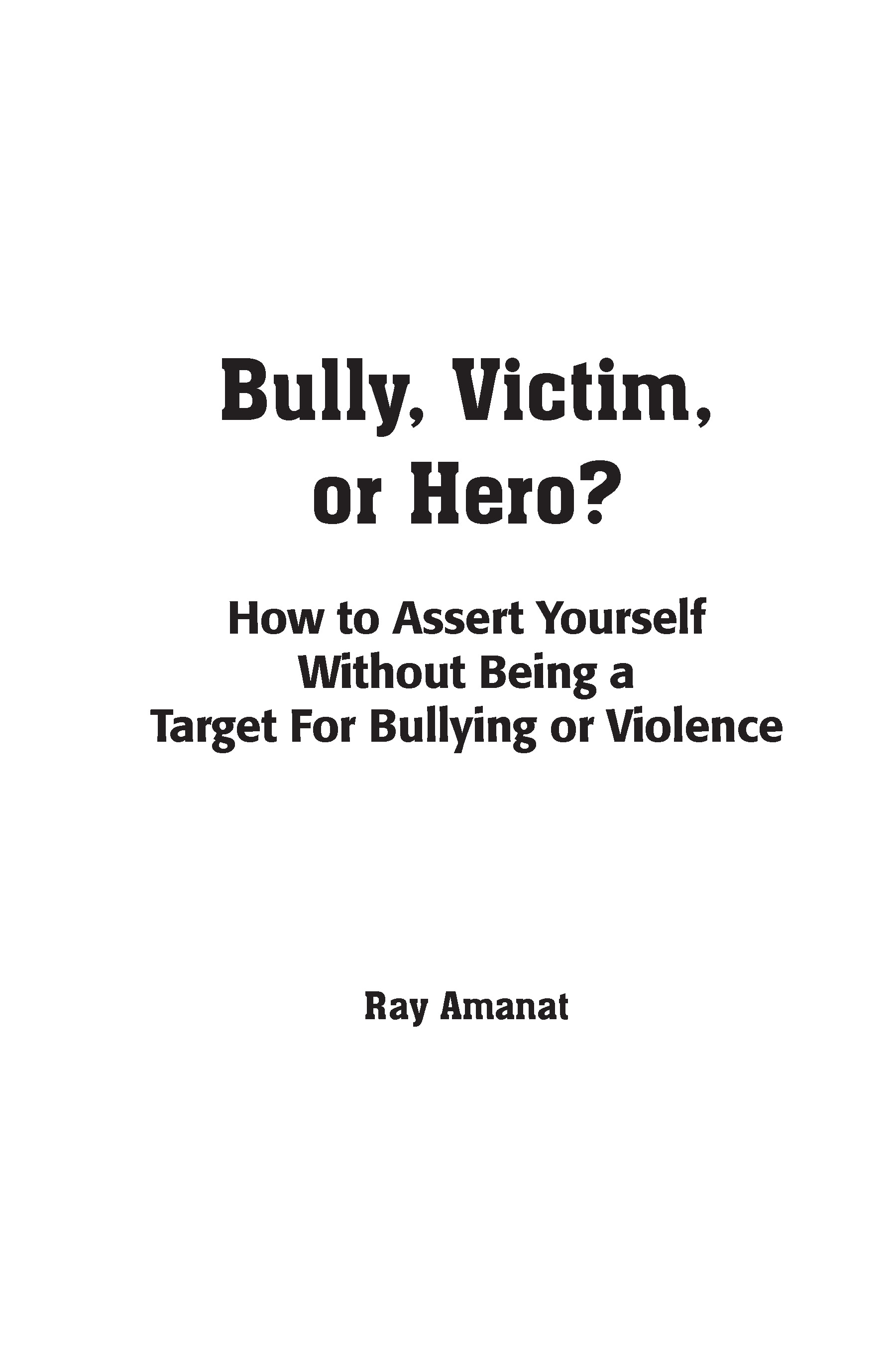 Bully, Victim, or Hero: How to Assert Yourself by Ray Amanat